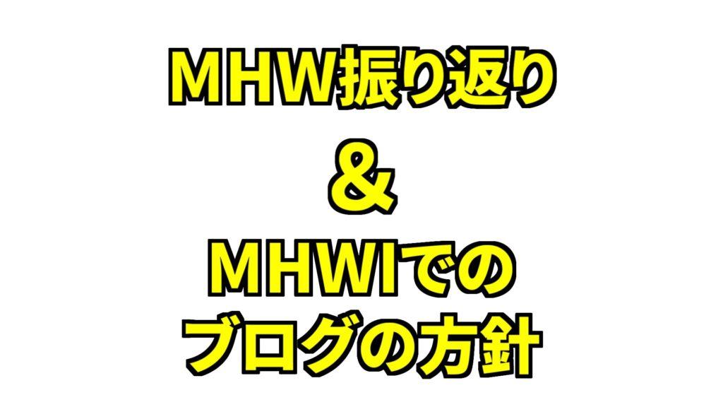 MHW振り返り&MHWでのブログの方針
