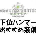 【MHW】下位ハンマー向きおすすめ装備・防具まとめ【モンハンワールド】