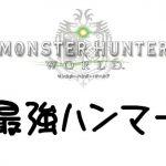 【MHW】おすすめ最強ハンマーTOP3はこれだ!ハンマー使いが徹底解説【モンハンワールド】